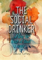 The Social Drinker: How To Keep It That Way by David Tuffley
