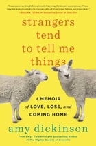 Strangers Tend to Tell Me Things: A Memoir of Love, Loss, and Coming Home by Amy Dickinson