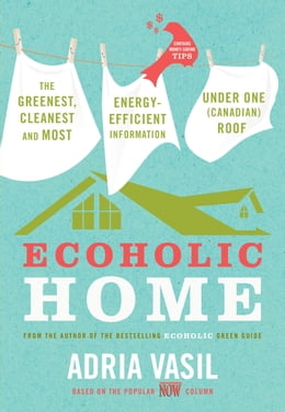 Book Ecoholic Home: The Greenest, Cleanest, Most Energy-Efficient Information Under One (Canadian) Roof by Adria Vasil