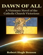 The Dawn of All: A Visionary Novel of the Catholic Church Victorious by Robert Hugh Benson