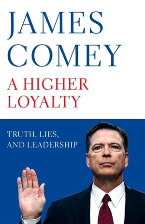 A Higher Loyalty Truth, Lies, and Leadership
