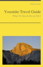 Yosemite National Park, California Guide - What To See & Do by Simon Jonas
