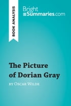 The Picture of Dorian Gray by Oscar Wilde (Book Analysis): Detailed Summary, Analysis and Reading Guide by Bright Summaries
