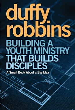 Book Building a Youth Ministry that Builds Disciples: A Small Book About a Big Idea by Duffy Robbins