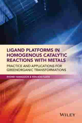 Ligand Platforms in Homogenous Catalytic Reactions with Metals: Practice and Applications for Green Organic Transformations by Ryohei Yamaguchi
