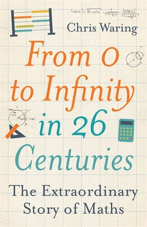 From 0 to Infinity in 26 Centuries The extraordinary story of maths