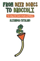 From Beer Bongs To Broccoli: The College Kid's Guide To Health and Wellness by Alexandra Catalano