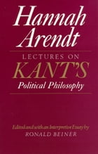 Lectures on Kant's Political Philosophy by Hannah Arendt