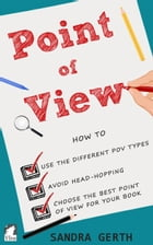 Point of View: How to use the different POV types, avoid head-hopping, and choose the best point of view for your b by Sandra Gerth