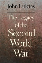 The Legacy of the Second World War by John Lukacs