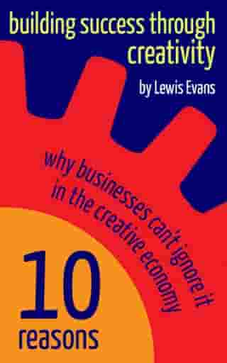 Building Success Through Creativity: 10 reasons why businesses can't ignore it in the creative economy by Lewis Evans