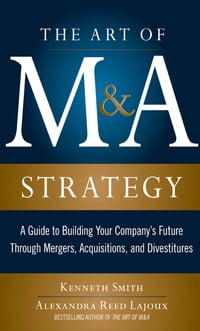 The Art of M&A Strategy: A Guide to Building Your Company's Future through Mergers, Acquisitions…