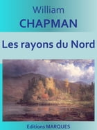 Les rayons du Nord: Texte intégral by William CHAPMAN