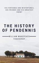 The History of Pendennis (Annotated & Illustrated): His Fortunes and Misfortunes, His Friends and His Greatest Enemy by William Makepeace Thackeray