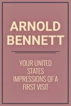 Your United States Impressions of a first visit by Arnold Bennett