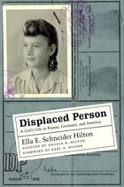 Displaced Person: A Girl's Life in Russia, Germany, and America by Ella E. Schneider Hilton