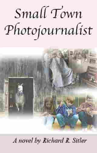 Small Town Photojournalist by Richard R. Sitler