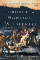 Through a Howling Wilderness: Benedict Arnold's March to Quebec, 1775