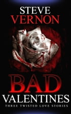 Bad Valentines 1: Three Twisted Love Stories by Steve Vernon