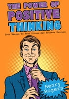 The Power Of Positive Thinking: Your Weapon To Beat Stress And Achieve Success: Positive Thinking Series, #6 by Henry Rogers