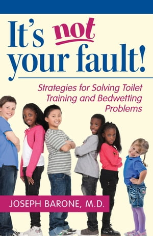 It's Not Your Fault! Strategies for Solving Toilet Training and Bedwetting Problems