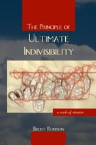 The Principle of Ultimate Indivisibility by Brent Robison