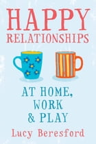 Happy Relationships At Home, Work & Play by Lucy Beresford