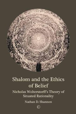 Book Shalom and the Ethics of Belief: Nicholas Wolterstorff's Theory of Situated Rationality by Shannon, Nathan D.
