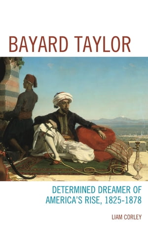Bayard Taylor Determined Dreamer of America?s Rise,  1825?1878