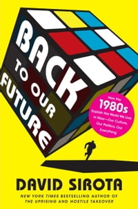 Back to Our Future: How the 1980s Explains the World We Live in Now--Our Culture, Our Politics, Our…