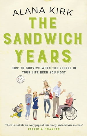 The Sandwich Years How to survive when the people in your life need you most