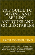 """2017 Guide to Buying and Selling Antiques and Collectables, Critical """"Dos"""" and """"Don'ts"""" for your antiques and collectables retail business by ARCH Consulting"""