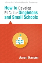 How to Develop PLCs for Singletons and Small Schools: (Creating Vertical, Virtual, and Interdisciplinary Teams to Eliminate Teacher Isolation) by Aaron Hansen
