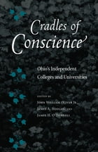 Cradles of Conscience: Ohio's Independent Colleges and Universities by John William Oliver Jr.
