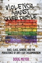 Violence against Queer People: Race, Class, Gender, and the Persistence of Anti-LGBT Discrimination by Doug Meyer