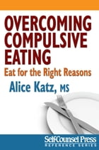 Overcoming Compulsive Eating: Eat for the Right Reasons by Alice J. Katz