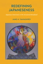 Redefining Japaneseness: Japanese Americans in the Ancestral Homeland by Jane H. Yamashiro