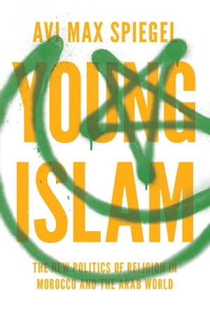 Young Islam The New Politics of Religion in Morocco and the Arab World