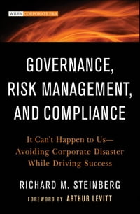 Governance, Risk Management, and Compliance: It Can't Happen to Us--Avoiding Corporate Disaster…