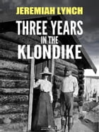 Three Years in the Klondike (Illustrated) by Jeremiah Lynch