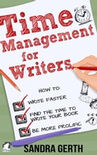 Time Management for Writers: How to write faster, find the time to write your book, and be a more prolific writer by Sandra Gerth