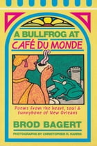 A Bullfrog at Cafe du Monde: Poems from the Heart, Soul and Funnybone of New Orleans