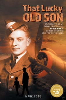 That Lucky Old Son: Re-discovering My Father Through His World War II Bomber Command and POW…