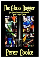The Glass Dagger: The Tudor Queen's Glassmaker Series, #1 by Peter Cooke