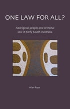 One Law for All?: Aboriginal People and Criminal Law in Early South Australia by Alan Pope