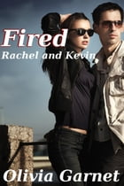 Fired (Rachel and Kevin) by Olivia Garnet