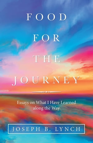 Food for the Journey: Essays on What I Have Learned Along the Way by Joseph B. Lynch