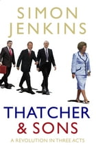 Thatcher and Sons: A Revolution in Three Acts by Simon Jenkins