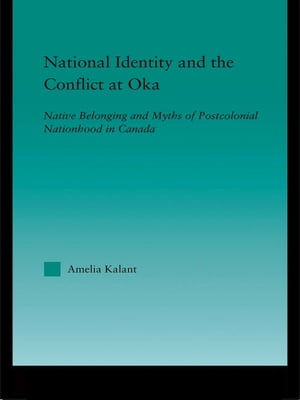 National Identity and the Conflict at Oka Native Belonging and Myths of Postcolonial Nationhood in Canada