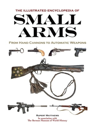 The Illustrated Encyclopedia of Small Arms by Rupert Matthews